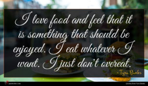 Tyra Banks quote : I love food and ...