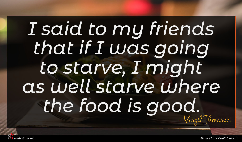 I said to my friends that if I was going to starve, I might as well starve where the food is good.