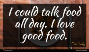 Tom Brady quote : I could talk food ...