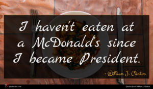 William J. Clinton quote : I haven't eaten at ...