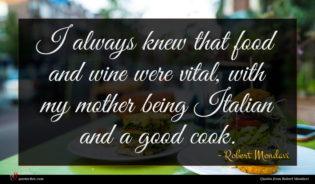 I always knew that food and wine were vital, with my mother being Italian and a good cook.