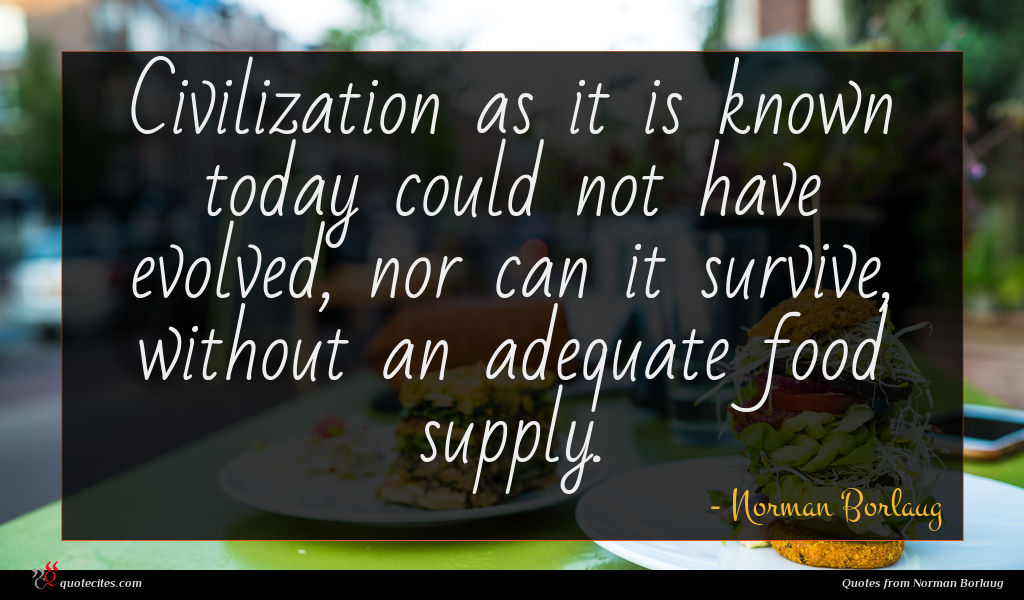 Civilization as it is known today could not have evolved, nor can it survive, without an adequate food supply.