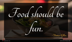 Thomas Keller quote : Food should be fun ...