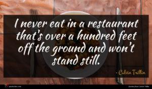 Calvin Trillin quote : I never eat in ...