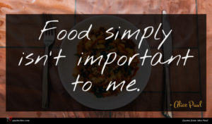 Alice Paul quote : Food simply isn't important ...