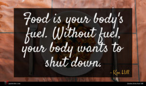 Ken Hill quote : Food is your body's ...