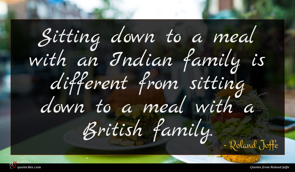 Sitting down to a meal with an Indian family is different from sitting down to a meal with a British family.