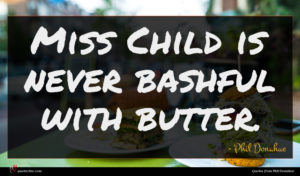 Phil Donahue quote : Miss Child is never ...