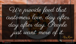 Ray Kroc quote : We provide food that ...