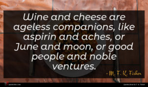 M. F. K. Fisher quote : Wine and cheese are ...