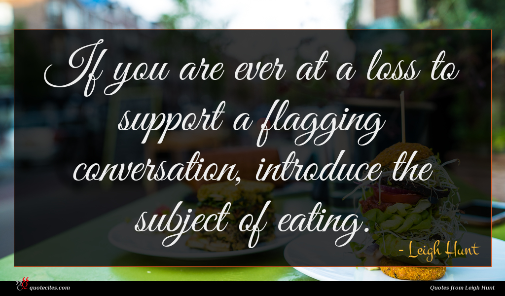 If you are ever at a loss to support a flagging conversation, introduce the subject of eating.