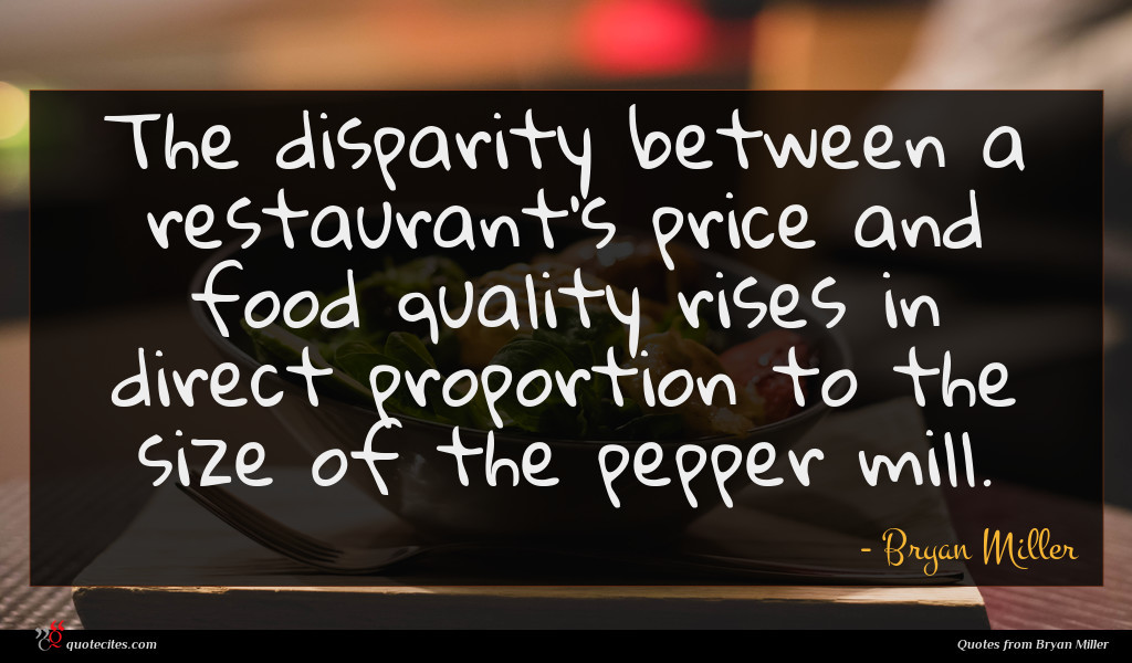 The disparity between a restaurant's price and food quality rises in direct proportion to the size of the pepper mill.