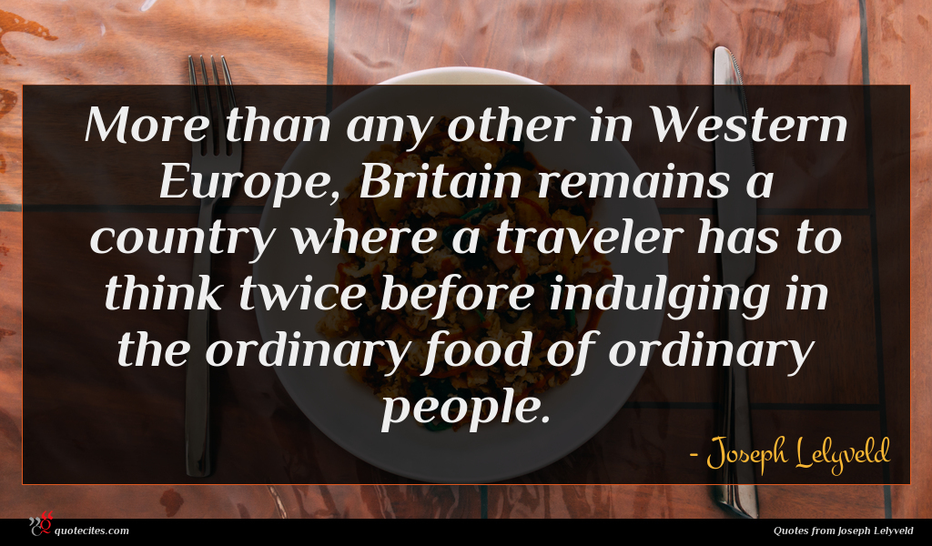 More than any other in Western Europe, Britain remains a country where a traveler has to think twice before indulging in the ordinary food of ordinary people.