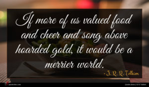 J. R. R. Tolkien quote : If more of us ...