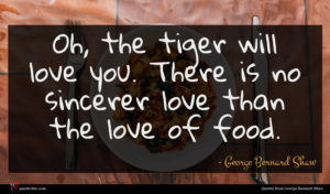 George Bernard Shaw quote : Oh the tiger will ...