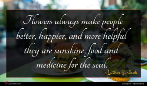 Luther Burbank quote : Flowers always make people ...