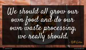 Bill Gates quote : We should all grow ...