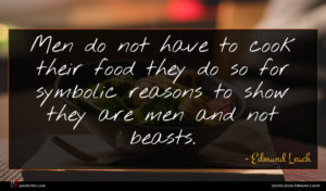 Edmund Leach quote : Men do not have ...
