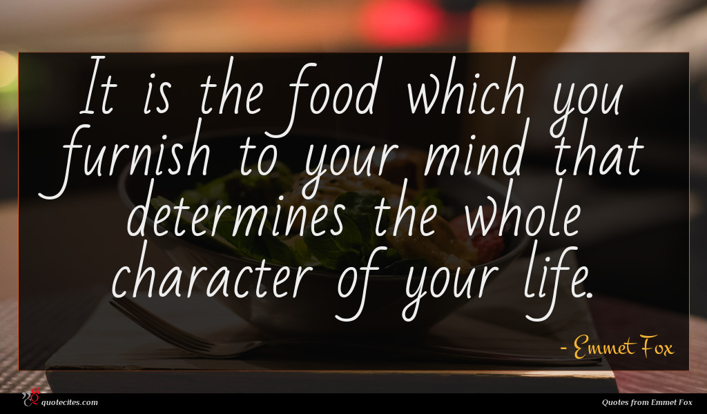 It is the food which you furnish to your mind that determines the whole character of your life.