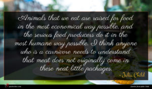 Julia Child quote : Animals that we eat ...