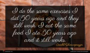 Arnold Schwarzenegger quote : I do the same ...