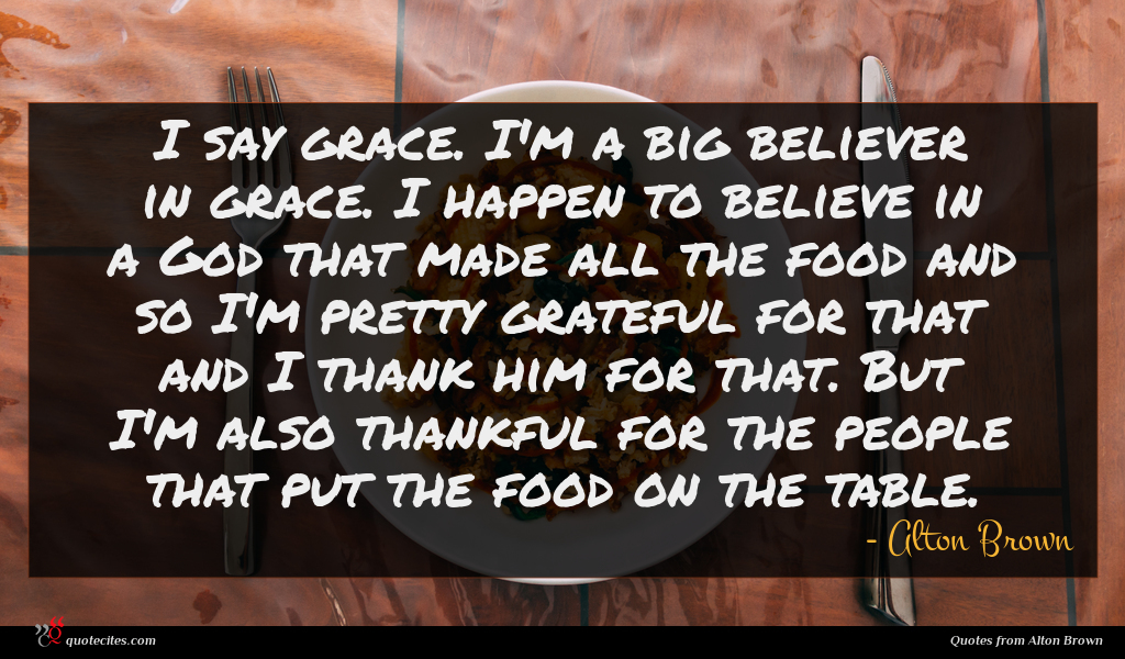 I say grace. I'm a big believer in grace. I happen to believe in a God that made all the food and so I'm pretty grateful for that and I thank him for that. But I'm also thankful for the people that put the food on the table.