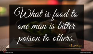 Lucretius quote : What is food to ...