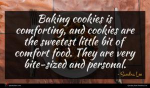 Sandra Lee quote : Baking cookies is comforting ...