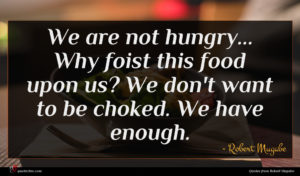 Robert Mugabe quote : We are not hungry ...