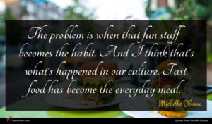 Michelle Obama quote : The problem is when ...