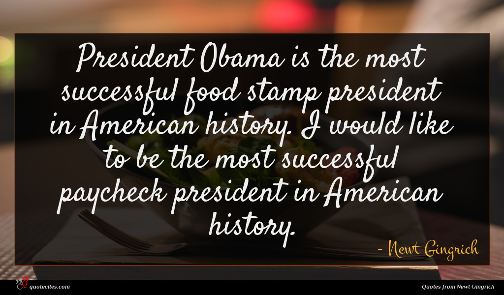 President Obama is the most successful food stamp president in American history. I would like to be the most successful paycheck president in American history.