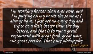 Emeril Lagasse quote : I'm working harder than ...