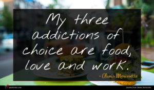 Alanis Morissette quote : My three addictions of ...