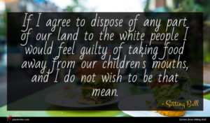 Sitting Bull quote : If I agree to ...