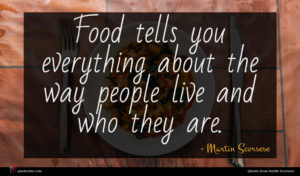 Martin Scorsese quote : Food tells you everything ...