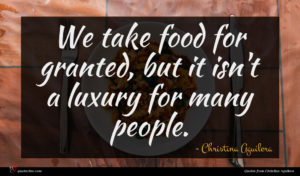 Christina Aguilera quote : We take food for ...