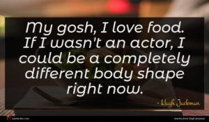 Hugh Jackman quote : My gosh I love ...
