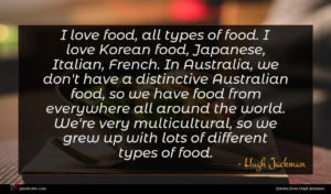 Hugh Jackman quote : I love food all ...