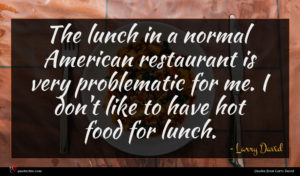 Larry David quote : The lunch in a ...