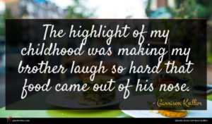 Garrison Keillor quote : The highlight of my ...