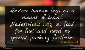 Lewis Mumford quote : Restore human legs as ...