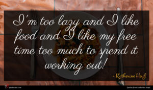 Katherine Heigl quote : I'm too lazy and ...