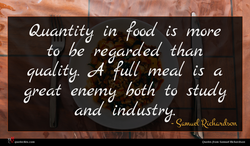 Quantity in food is more to be regarded than quality. A full meal is a great enemy both to study and industry.