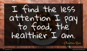Christina Ricci quote : I find the less ...