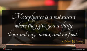 Robert M. Pirsig quote : Metaphysics is a restaurant ...