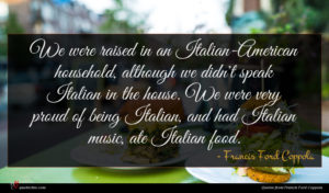 Francis Ford Coppola quote : We were raised in ...