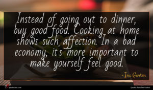 Ina Garten quote : Instead of going out ...