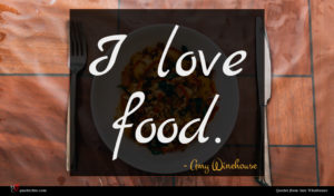 Amy Winehouse quote : I love food ...