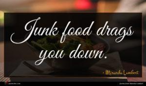 Miranda Lambert quote : Junk food drags you ...