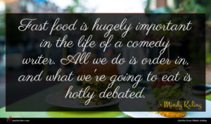 Mindy Kaling quote : Fast food is hugely ...